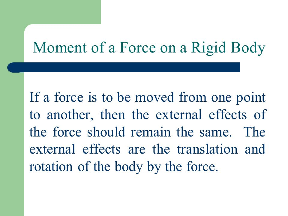 Moment of a Force on a Rigid Body If a force is to be moved from one point to another, then the external effects of the force should remain the same.