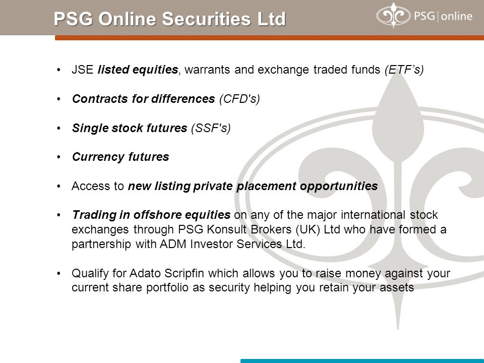 PSG Online Securities Ltd JSE listed equities, warrants and exchange traded funds (ETF's) Contracts for differences (CFD's) Single stock futures (SSF'