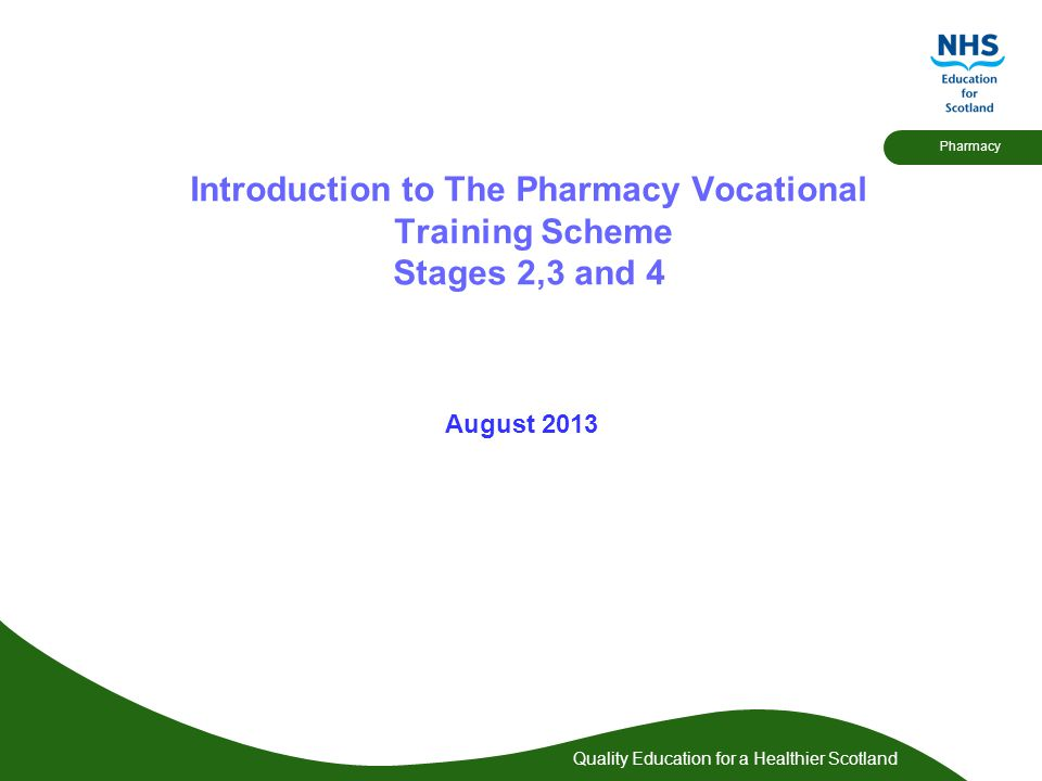 Quality Education for a Healthier Scotland Pharmacy Introduction to The Pharmacy Vocational Training Scheme Stages 2,3 and 4 August 2013