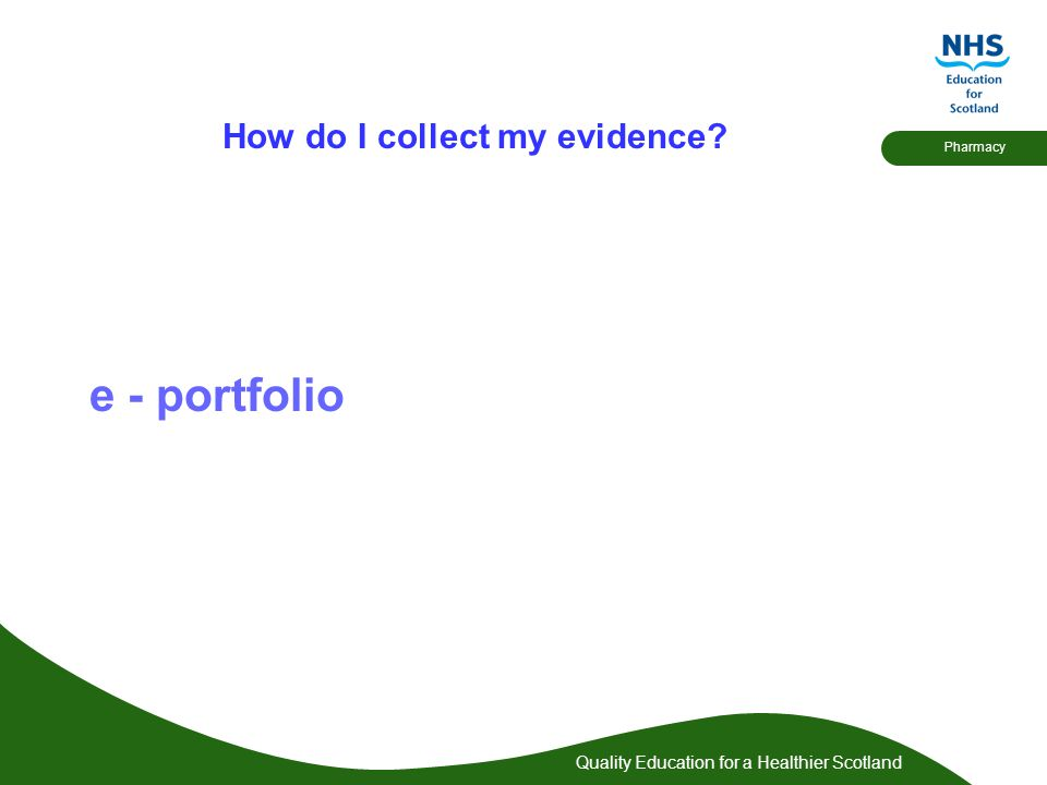 Quality Education for a Healthier Scotland Pharmacy How do I collect my evidence? e - portfolio