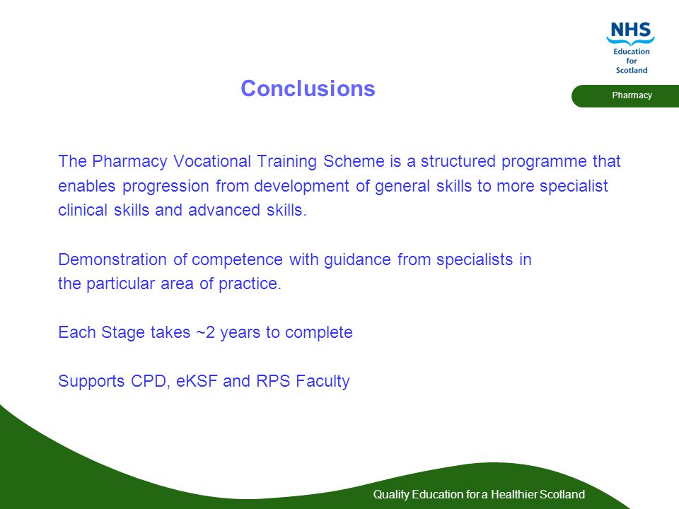 Quality Education for a Healthier Scotland Pharmacy Conclusions The Pharmacy Vocational Training Scheme is a structured programme that enables progression from development of general skills to more specialist clinical skills and advanced skills.