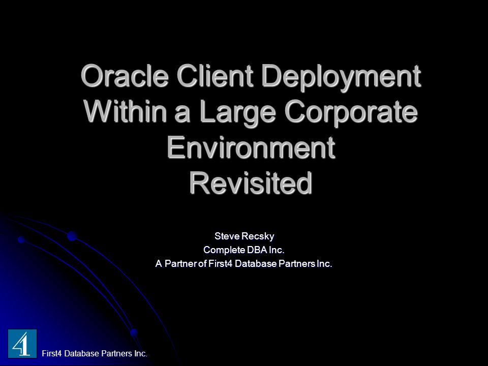 Oracle Client Deployment Within a Large Corporate Environment Revisited Steve Recsky Complete DBA Inc. A Partner of First4 Database Partners Inc. Firs