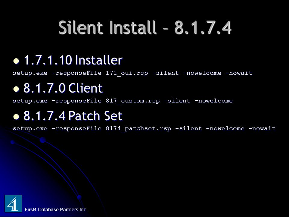 Silent Install – 8.1.7.4 First4 Database Partners Inc. 1.7.1.10 Installer 1.7.1.10 Installer setup.exe -responseFile 171_oui.rsp -silent -nowelcome –n