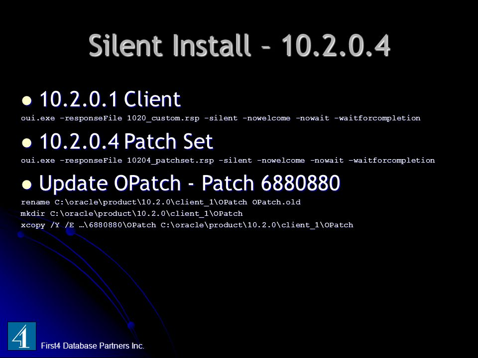 Silent Install – 10.2.0.4 First4 Database Partners Inc. 10.2.0.1 Client 10.2.0.1 Client oui.exe -responseFile 1020_custom.rsp -silent -nowelcome -nowa