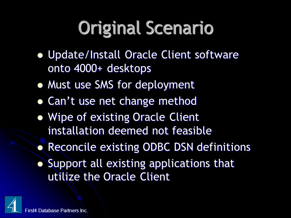 Original Scenario Update/Install Oracle Client software onto 4000+ desktops Update/Install Oracle Client software onto 4000+ desktops Must use SMS for deployment Must use SMS for deployment Can't use net change method Can't use net change method Wipe of existing Oracle Client installation deemed not feasible Wipe of existing Oracle Client installation deemed not feasible Reconcile existing ODBC DSN definitions Reconcile existing ODBC DSN definitions Support all existing applications that utilize the Oracle Client Support all existing applications that utilize the Oracle Client First4 Database Partners Inc.