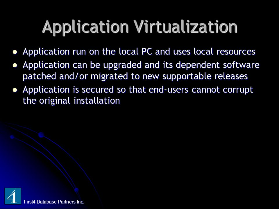 Application Virtualization First4 Database Partners Inc. Application run on the local PC and uses local resources Application run on the local PC and