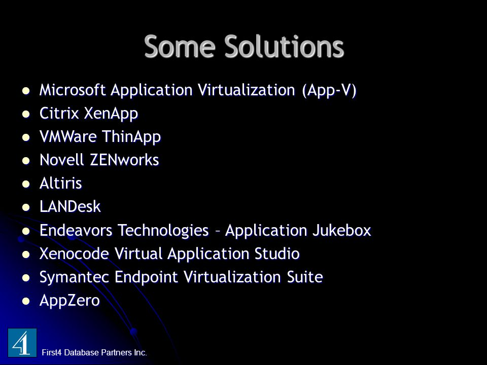 Some Solutions First4 Database Partners Inc. Microsoft Application Virtualization (App-V) Microsoft Application Virtualization (App-V) Citrix XenApp C
