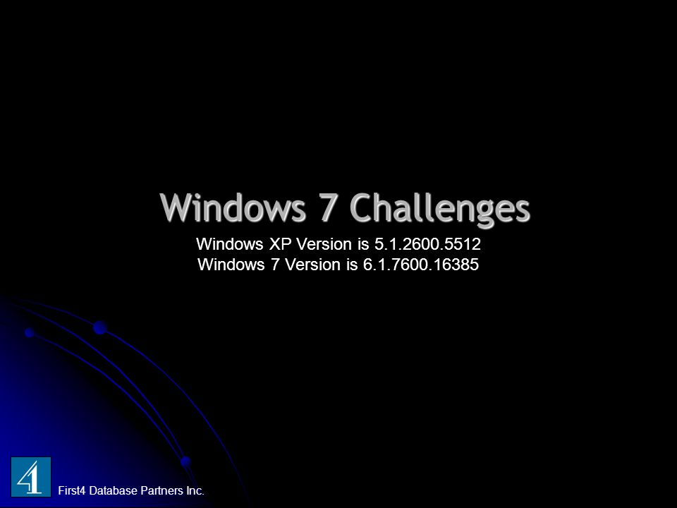 Windows 7 Challenges First4 Database Partners Inc. Windows XP Version is 5.1.2600.5512 Windows 7 Version is 6.1.7600.16385
