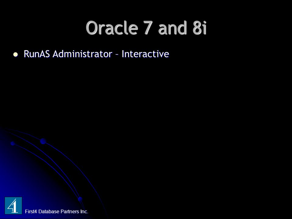 Oracle 7 and 8i First4 Database Partners Inc. RunAS Administrator – Interactive RunAS Administrator – Interactive