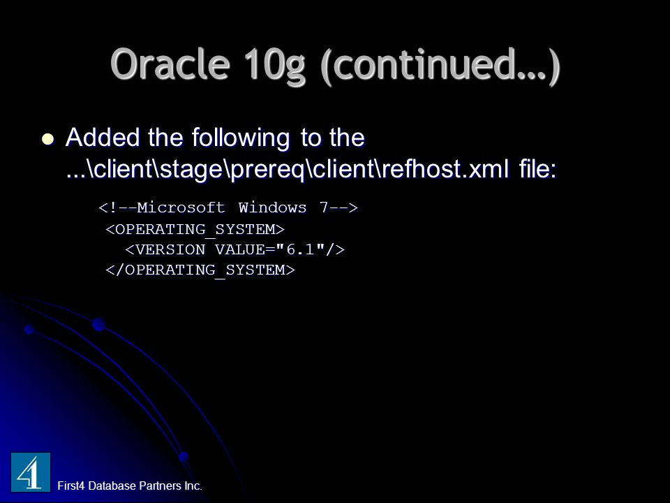 Oracle 10g (continued…) First4 Database Partners Inc. Added the following to the...\client\stage\prereq\client\refhost.xml file: Added the following t