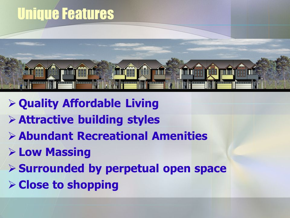 Unique Features  Quality Affordable Living  Attractive building styles  Abundant Recreational Amenities  Low Massing  Surrounded by perpetual open space  Close to shopping