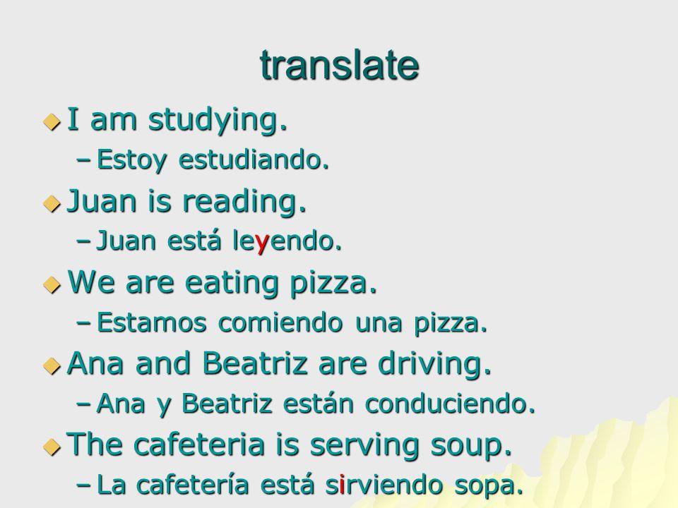 translate  I am studying. –Estoy estudiando.  Juan is reading. –Juan está leyendo.  We are eating pizza. –Estamos comiendo una pizza.  Ana and Bea