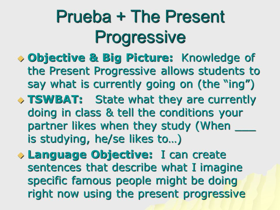 Prueba + The Present Progressive  Objective & Big Picture: Knowledge of the Present Progressive allows students to say what is currently going on (the ing )  TSWBAT: State what they are currently doing in class & tell the conditions your partner likes when they study (When ___ is studying, he/se likes to…)  Language Objective: I can create sentences that describe what I imagine specific famous people might be doing right now using the present progressive