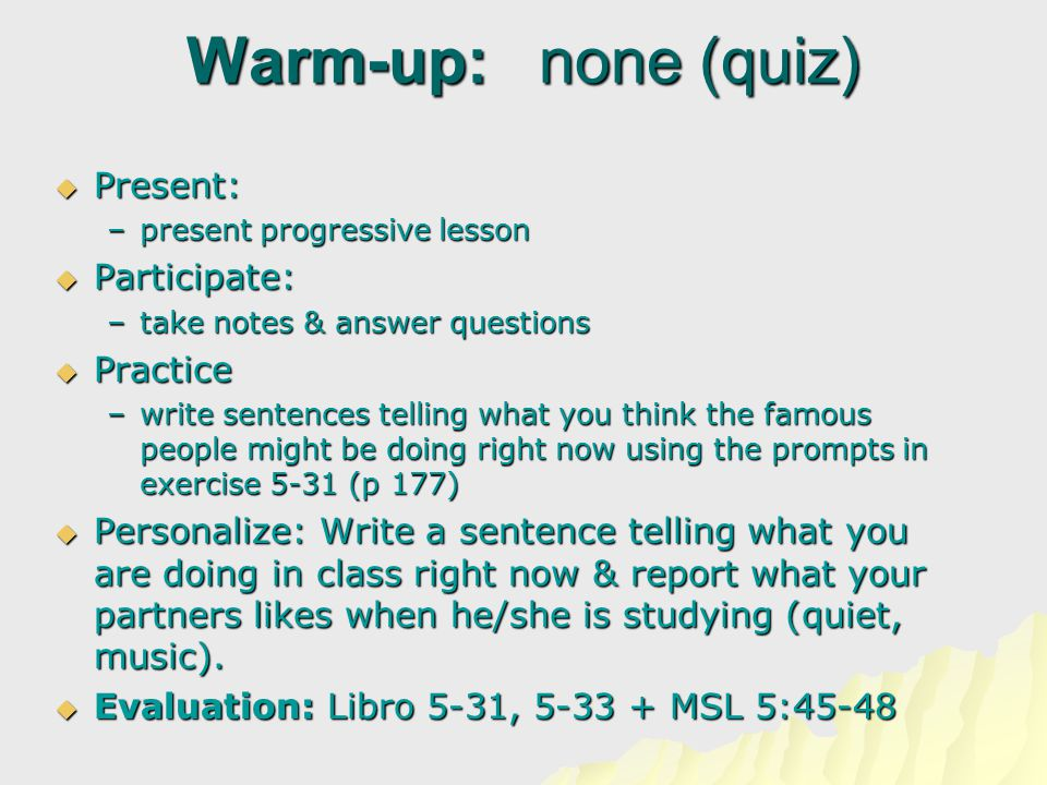 Warm-up: none (quiz)  Present:  Present: –present progressive lesson  Participate:  Participate: –take notes & answer questions  Practice  Practice –write sentences telling what you think the famous people might be doing right now using the prompts in exercise 5-31 (p 177)  Personalize: Write a sentence telling what you are doing in class right now & report what your partners likes when he/she is studying (quiet, music).