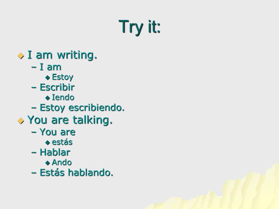 Try it:  I am writing. –I am  Estoy –Escribir  Iendo –Estoy escribiendo.  You are talking. –You are  estás –Hablar  Ando –Estás hablando.