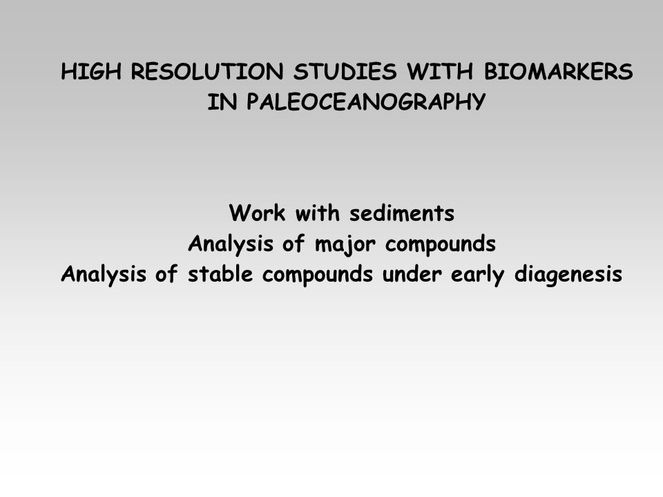 HIGH RESOLUTION STUDIES WITH BIOMARKERS IN PALEOCEANOGRAPHY Work with sediments Analysis of major compounds Analysis of stable compounds under early d