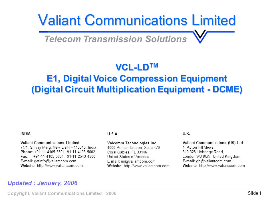 Copyright, Valiant Communications Limited - 2006Slide 1 Updated : January, 2006 V aliant C ommunications L imited Telecom Transmission Solutions VCL-LD TM E1, Digital Voice Compression Equipment (Digital Circuit Multiplication Equipment - DCME) U.K.
