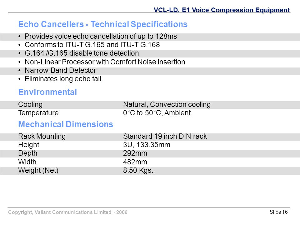 Copyright, Valiant Communications Limited - 2006Slide 16 VCL-LD, E1 Voice Compression Equipment Echo Cancellers - Technical Specifications Provides voice echo cancellation of up to 128ms Conforms to ITU-T G.165 and ITU-T G.168 G.164 /G.165 disable tone detection Non-Linear Processor with Comfort Noise Insertion Narrow-Band Detector Eliminates long echo tail.