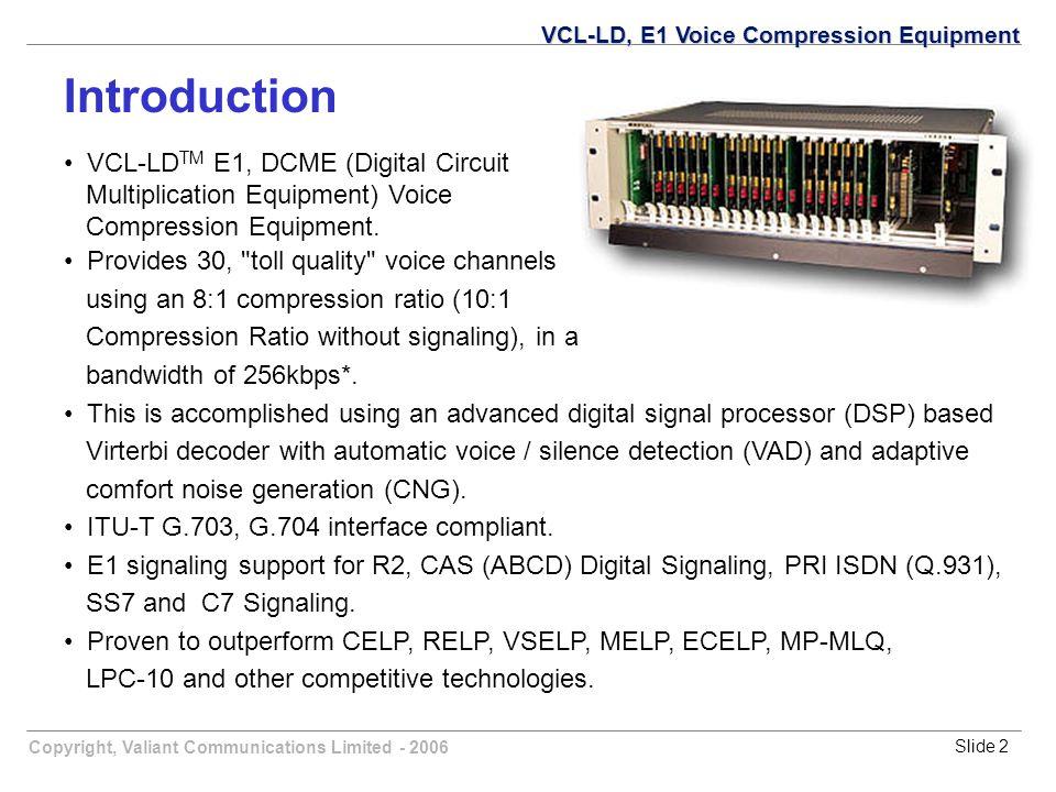 Copyright, Valiant Communications Limited - 2006Slide 2 VCL-LD TM E1, DCME (Digital Circuit Multiplication Equipment) Voice Compression Equipment. Pro