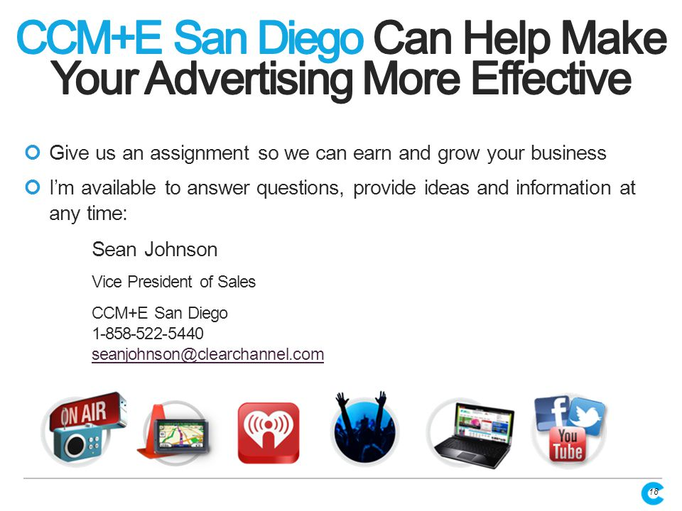 Give us an assignment so we can earn and grow your business I'm available to answer questions, provide ideas and information at any time: Sean Johnson Vice President of Sales CCM+E San Diego 1-858-522-5440 seanjohnson@clearchannel.com seanjohnson@clearchannel.com 18