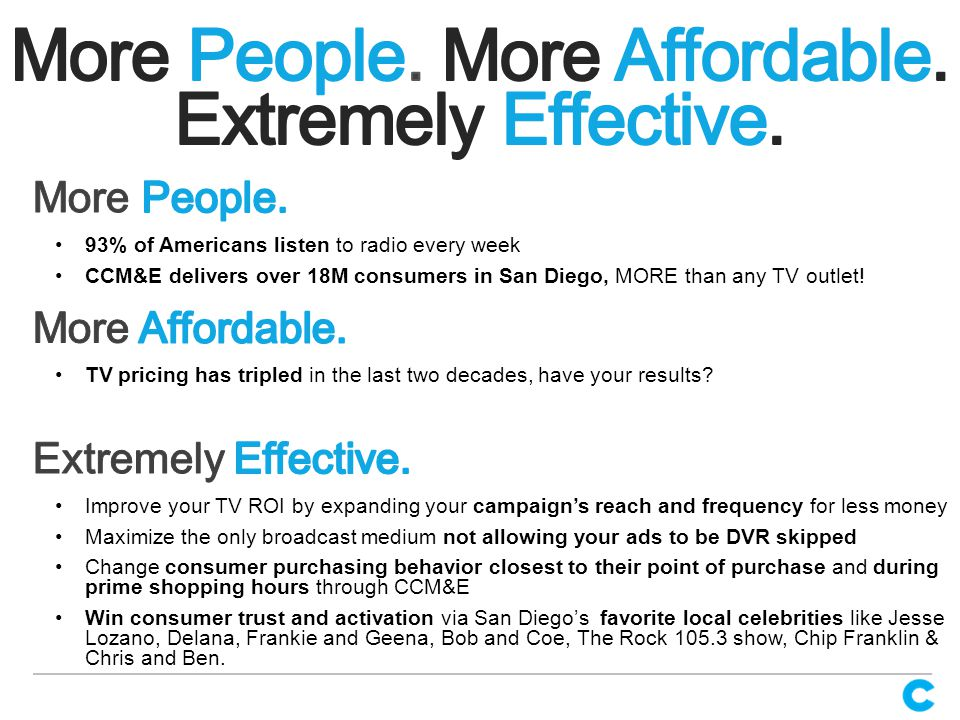 Improve your TV ROI by expanding your campaign's reach and frequency for less money Maximize the only broadcast medium not allowing your ads to be DVR skipped Change consumer purchasing behavior closest to their point of purchase and during prime shopping hours through CCM&E Win consumer trust and activation via San Diego's favorite local celebrities like Jesse Lozano, Delana, Frankie and Geena, Bob and Coe, The Rock 105.3 show, Chip Franklin & Chris and Ben.