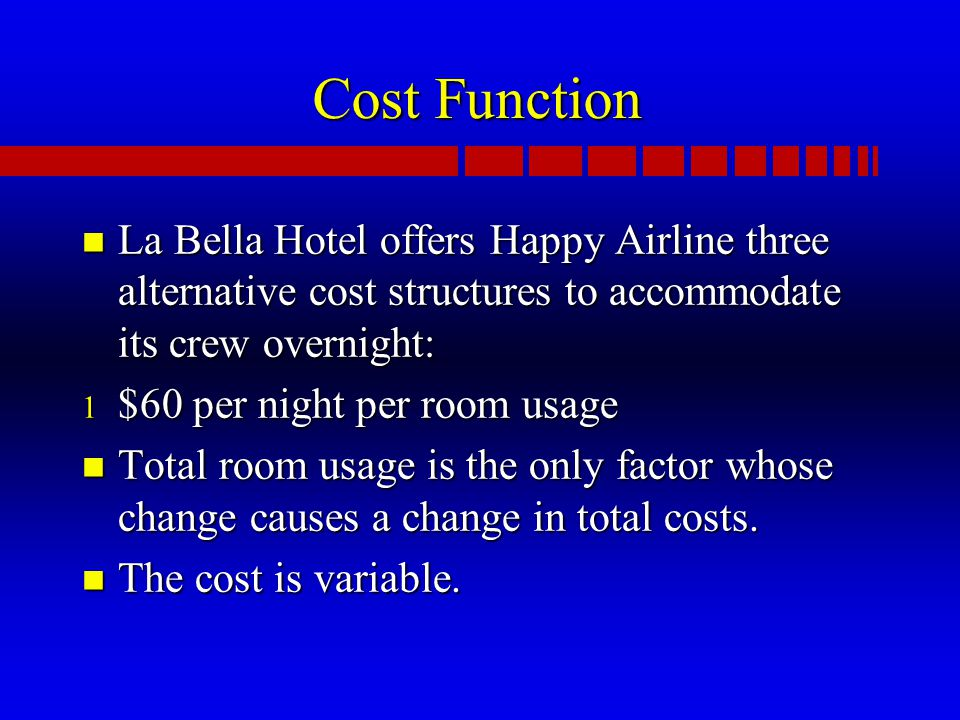 Cost Function n La Bella Hotel offers Happy Airline three alternative cost structures to accommodate its crew overnight: 1 $60 per night per room usage n Total room usage is the only factor whose change causes a change in total costs.