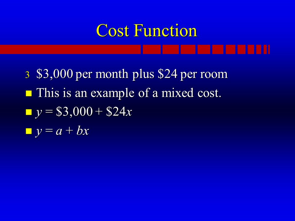 Cost Function 3 $3,000 per month plus $24 per room n This is an example of a mixed cost.
