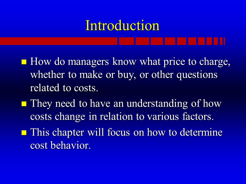 Introduction n How do managers know what price to charge, whether to make or buy, or other questions related to costs.
