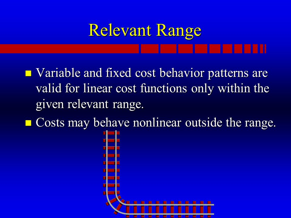 Relevant Range n Variable and fixed cost behavior patterns are valid for linear cost functions only within the given relevant range.