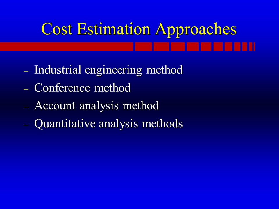 Cost Estimation Approaches – Industrial engineering method – Conference method – Account analysis method – Quantitative analysis methods