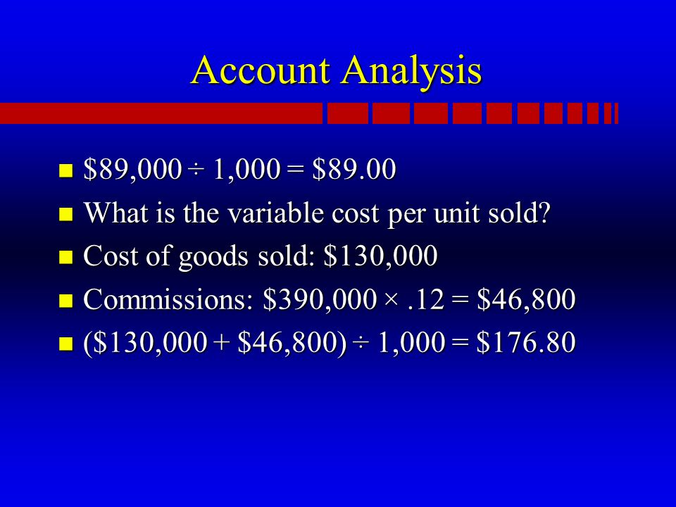 Account Analysis n $89,000 ÷ 1,000 = $89.00 n What is the variable cost per unit sold.
