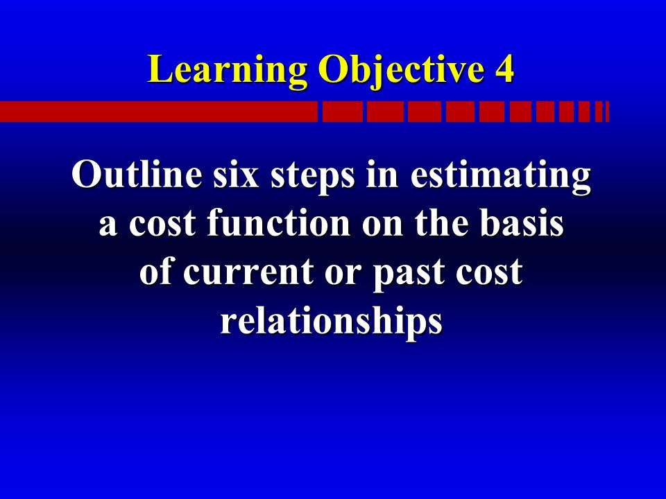 Learning Objective 4 Outline six steps in estimating a cost function on the basis of current or past cost relationships