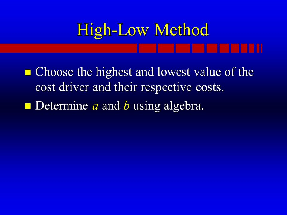 High-Low Method n Choose the highest and lowest value of the cost driver and their respective costs.