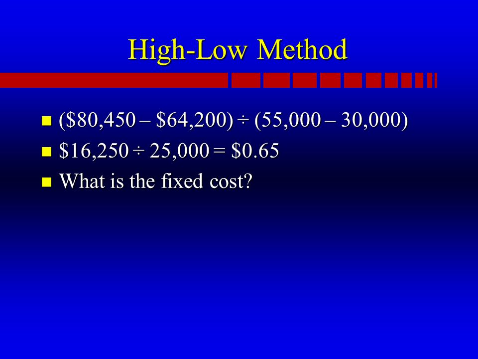 High-Low Method n ($80,450 – $64,200) ÷ (55,000 – 30,000) n $16,250 ÷ 25,000 = $0.65 n What is the fixed cost?