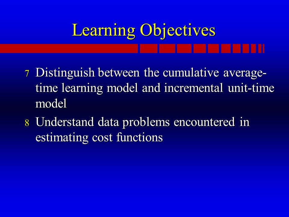 Learning Objectives 7 Distinguish between the cumulative average- time learning model and incremental unit-time model 8 Understand data problems encountered in estimating cost functions