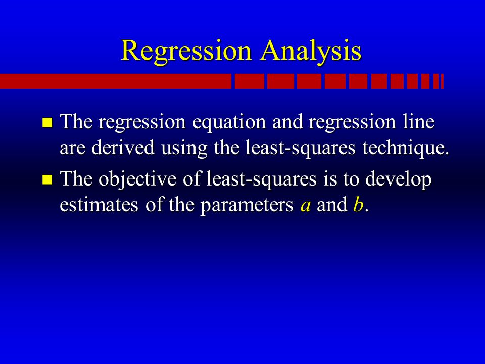 Regression Analysis n The regression equation and regression line are derived using the least-squares technique.