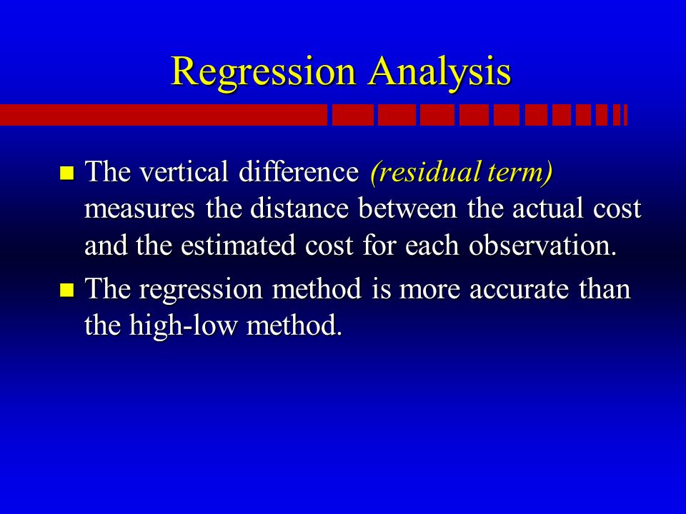 Regression Analysis n The vertical difference (residual term) measures the distance between the actual cost and the estimated cost for each observation.