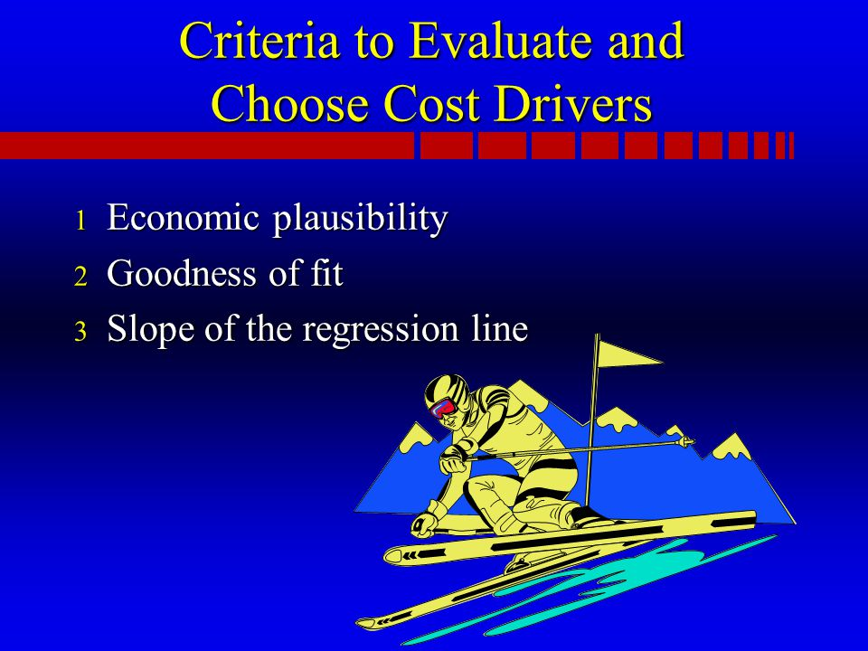 Criteria to Evaluate and Choose Cost Drivers 1 Economic plausibility 2 Goodness of fit 3 Slope of the regression line