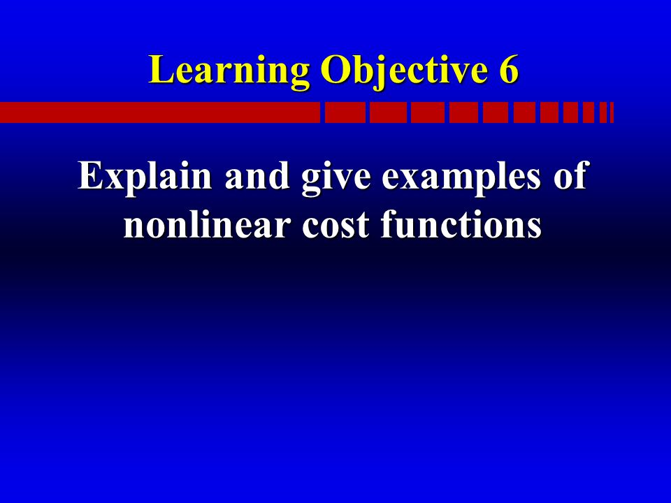 Learning Objective 6 Explain and give examples of nonlinear cost functions