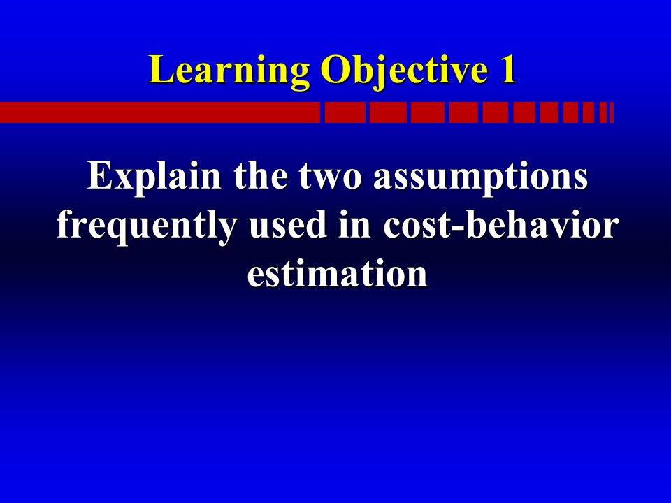 Learning Objective 1 Explain the two assumptions frequently used in cost-behavior estimation