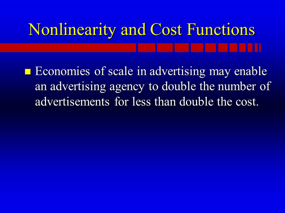 Nonlinearity and Cost Functions n Economies of scale in advertising may enable an advertising agency to double the number of advertisements for less than double the cost.