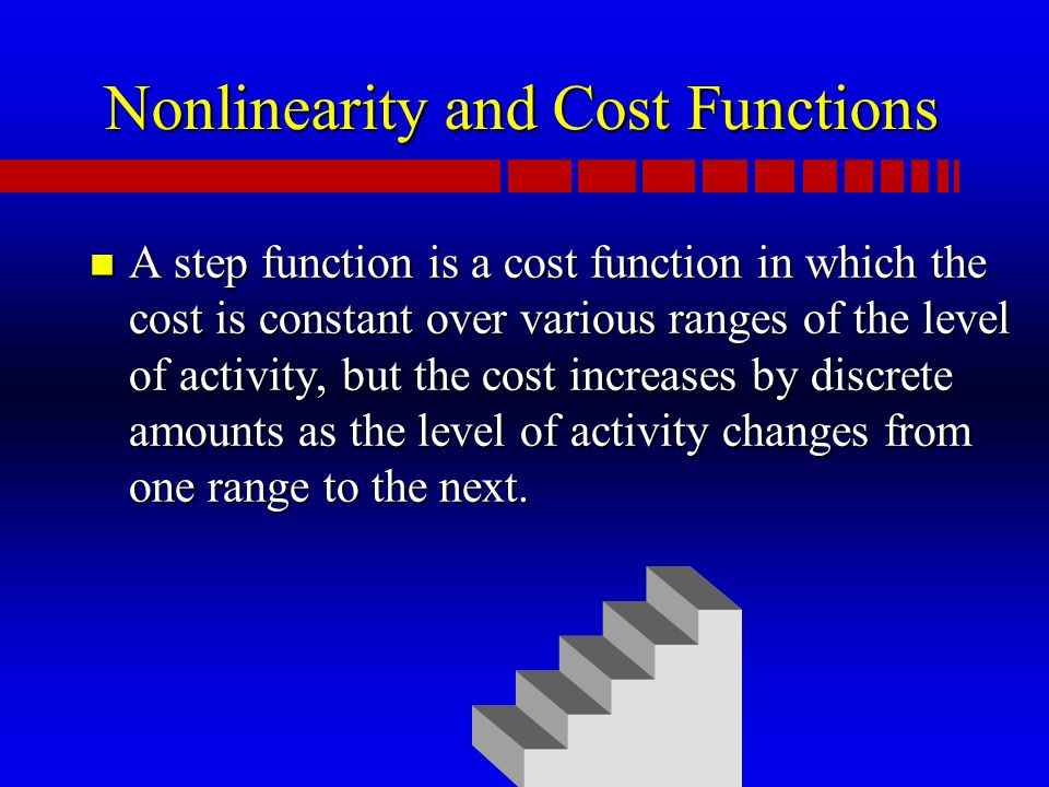 Nonlinearity and Cost Functions n A step function is a cost function in which the cost is constant over various ranges of the level of activity, but the cost increases by discrete amounts as the level of activity changes from one range to the next.