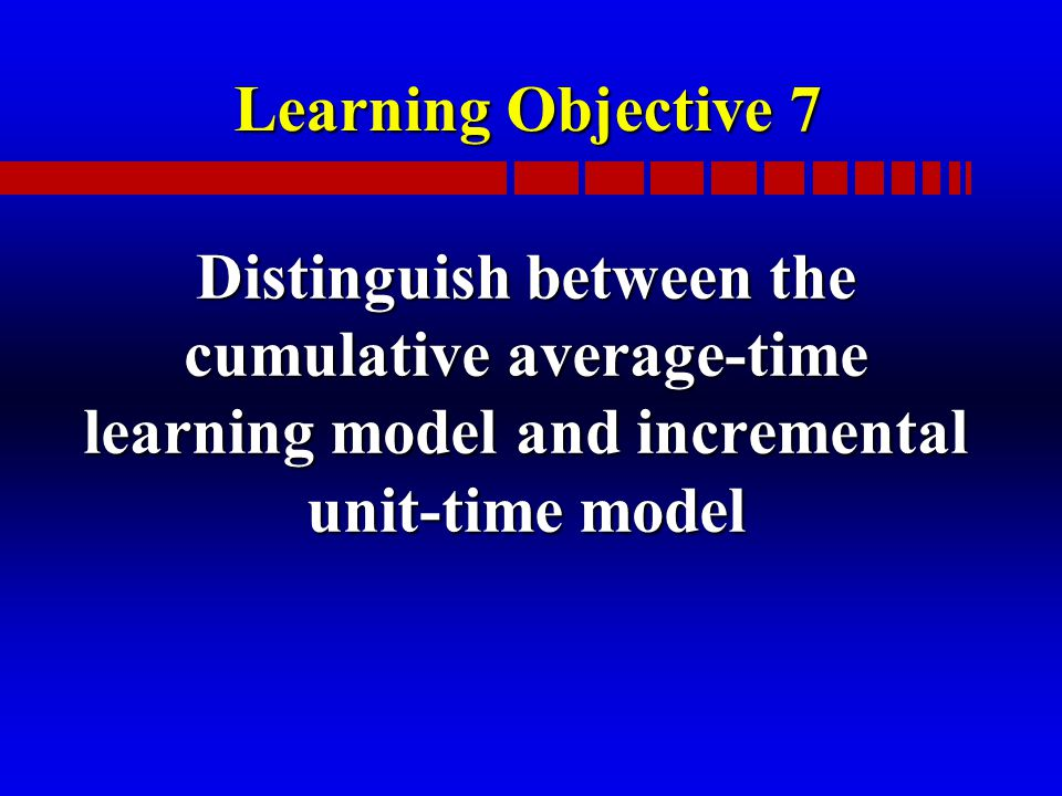 Learning Objective 7 Distinguish between the cumulative average-time learning model and incremental unit-time model