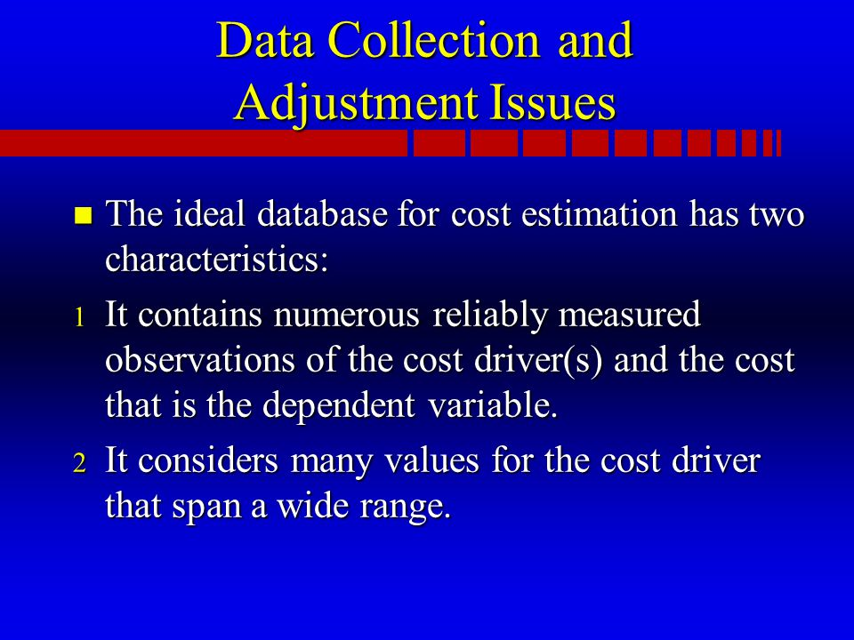 Data Collection and Adjustment Issues n The ideal database for cost estimation has two characteristics: 1 It contains numerous reliably measured observations of the cost driver(s) and the cost that is the dependent variable.