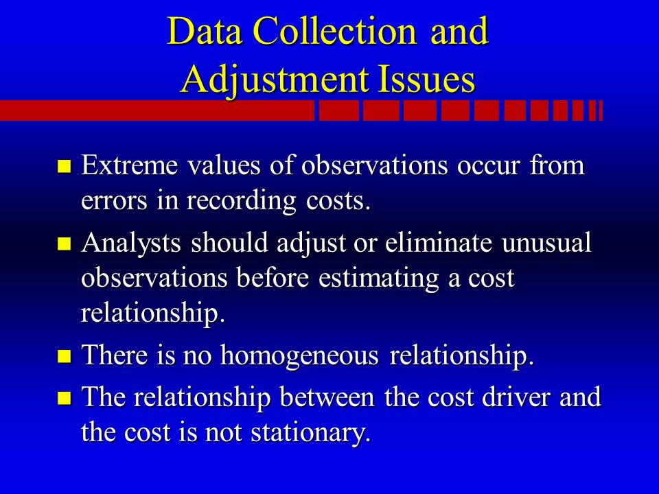 Data Collection and Adjustment Issues n Extreme values of observations occur from errors in recording costs.