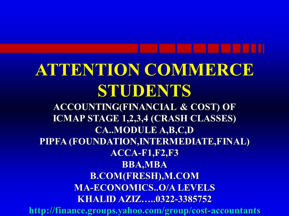 ATTENTION COMMERCE STUDENTS ACCOUNTING(FINANCIAL & COST) OF ICMAP STAGE 1,2,3,4 (CRASH CLASSES) CA..MODULE A,B,C,D PIPFA (FOUNDATION,INTERMEDIATE,FINAL) ACCA-F1,F2,F3 BBA,MBA B.COM(FRESH),M.COM MA-ECONOMICS..O/A LEVELS KHALID AZIZ…..0322-3385752 http://finance.groups.yahoo.com/group/cost-accountants