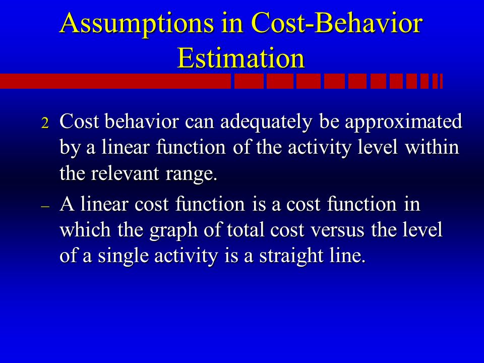 Assumptions in Cost-Behavior Estimation 2 Cost behavior can adequately be approximated by a linear function of the activity level within the relevant range.
