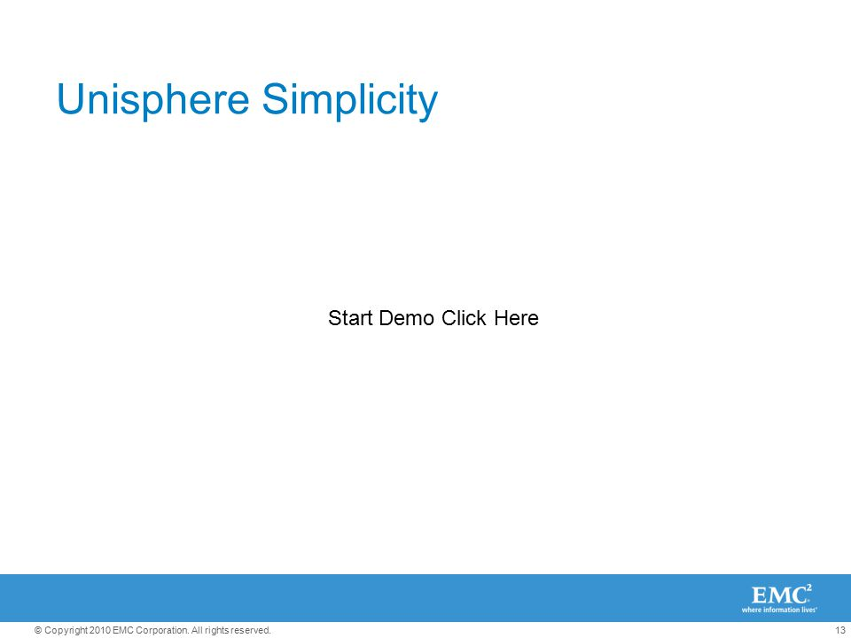 13© Copyright 2010 EMC Corporation. All rights reserved. Unisphere Simplicity Start Demo Click Here