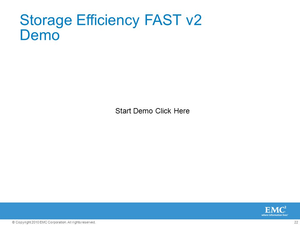 22© Copyright 2010 EMC Corporation. All rights reserved. Storage Efficiency FAST v2 Demo Start Demo Click Here