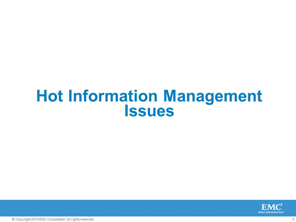 3© Copyright 2010 EMC Corporation. All rights reserved. Hot Information Management Issues
